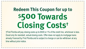 Redeem This Coupon for up to $500 Towards Closing Costs. First Florida will pay closing costs up to $500 or 1% of the credit line, whichever is less. Good only for standard, actual closing costs. Offer does not apply to mortgage loans already financed by First Florida and is subject to change or can be withdrawn at any time without prior notice.