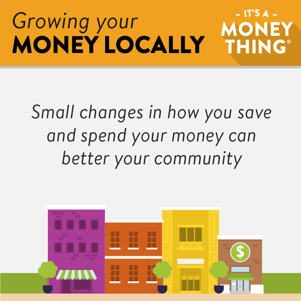 Grow your money locally: small changes in how you save and spend can better your community.