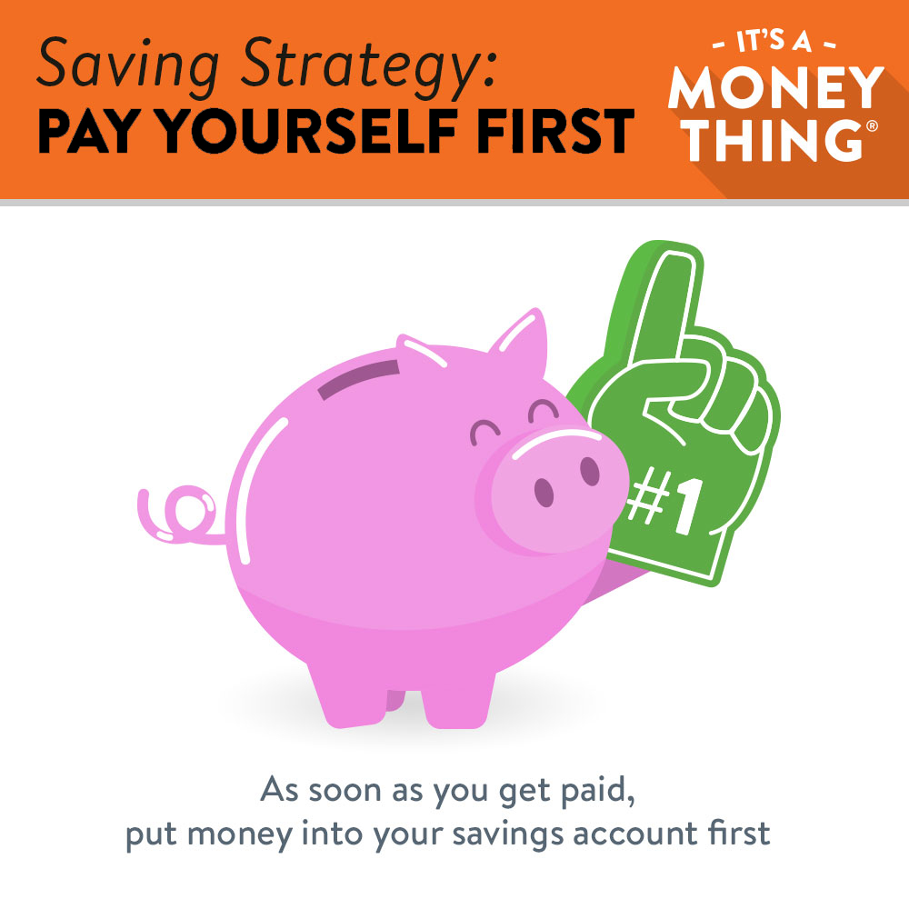 Pay Yourself First: As soon as you get paid, put money into your savings account first.