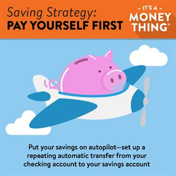 Pay Yourself First: Put your savings on autopilot by setting up repeating, automated deposits.