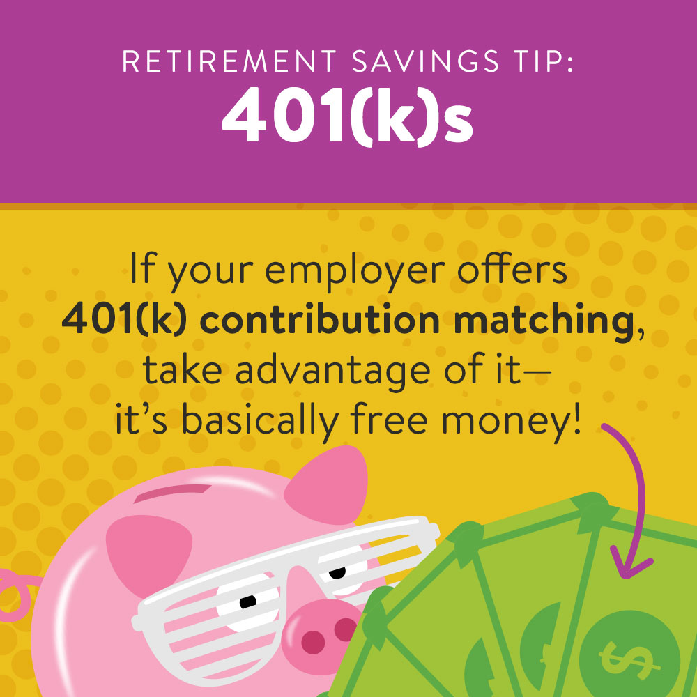 Saving for Retirement 2: If your employer offers 401(k) contribution matching, take advantage of it, it's basically free money.